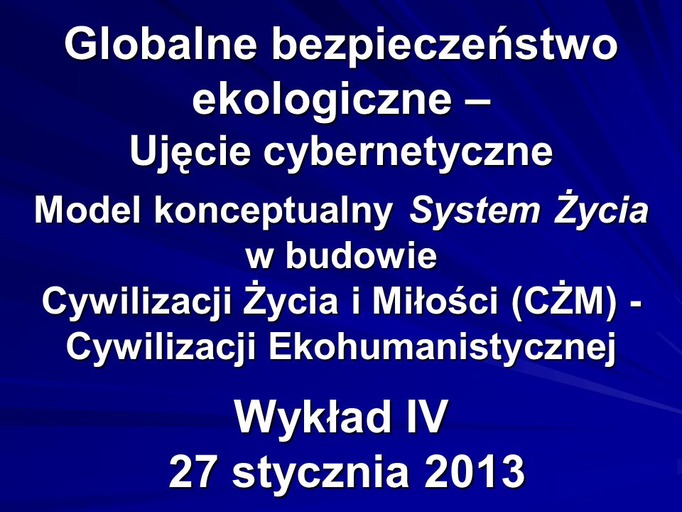 Globalne bezpieczeństwo ekologiczne – Ujęcie cybernetyczne Model konceptualny System Życia w budowie Cywilizacji Życia i Miłości (CŻM) - Cywilizacji Ekohumanistycznej Wykład IV 27 stycznia 2013
