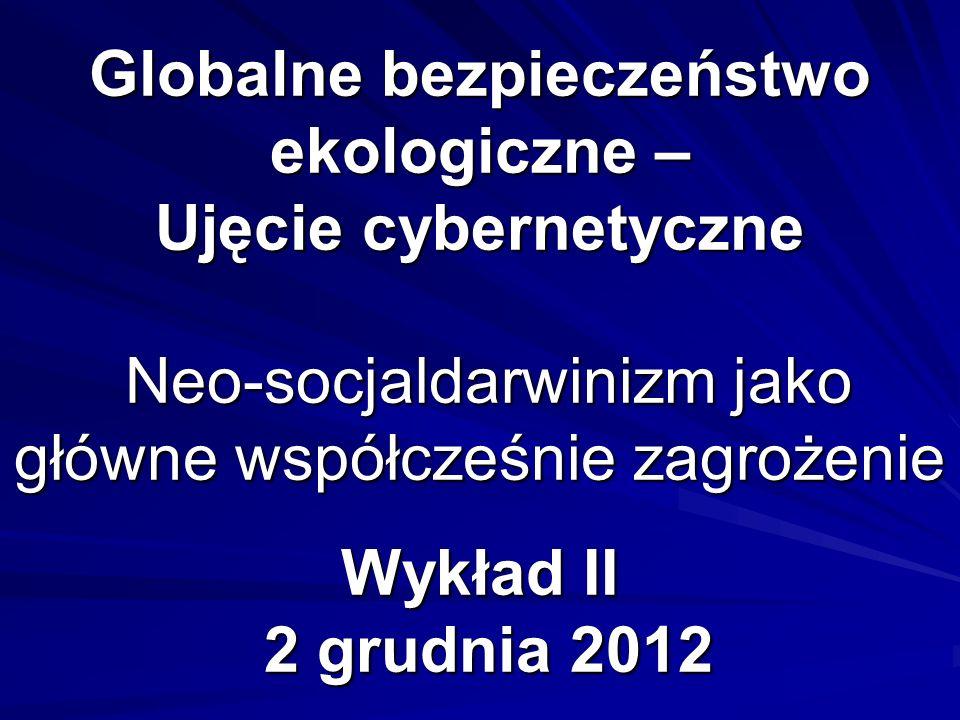 Globalne bezpieczeństwo ekologiczne – Ujęcie cybernetyczne Neo-socjaldarwinizm jako główne współcześnie zagrożenie Wykład II 2 grudnia 2012
