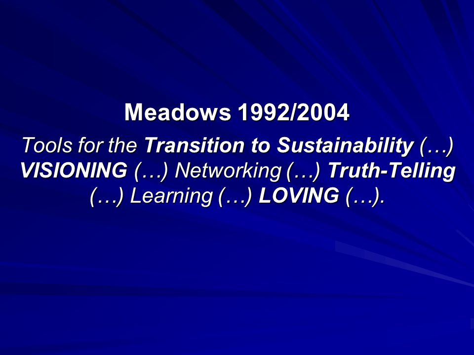 Meadows 1992/2004 Tools for the Transition to Sustainability (…) VISIONING (…) Networking (…) Truth-Telling (…) Learning (…) LOVING (…).