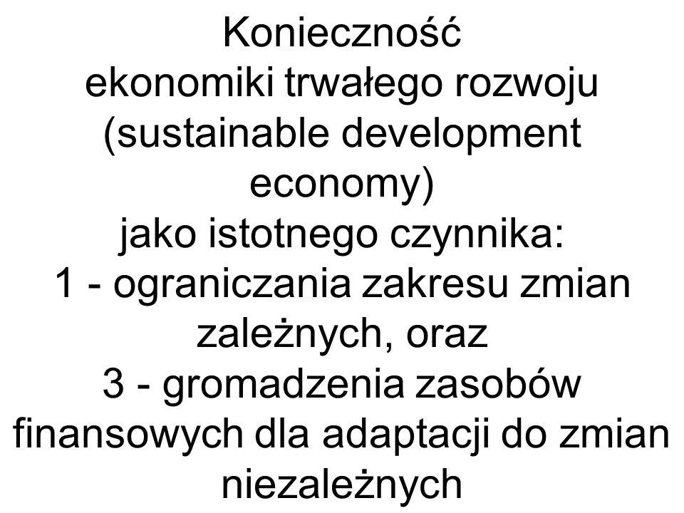 Konieczność ekonomiki trwałego rozwoju (sustainable development economy) jako istotnego czynnika: 1 - ograniczania zakresu zmian zależnych, oraz 3 - gromadzenia zasobów finansowych dla adaptacji do zmian niezależnych