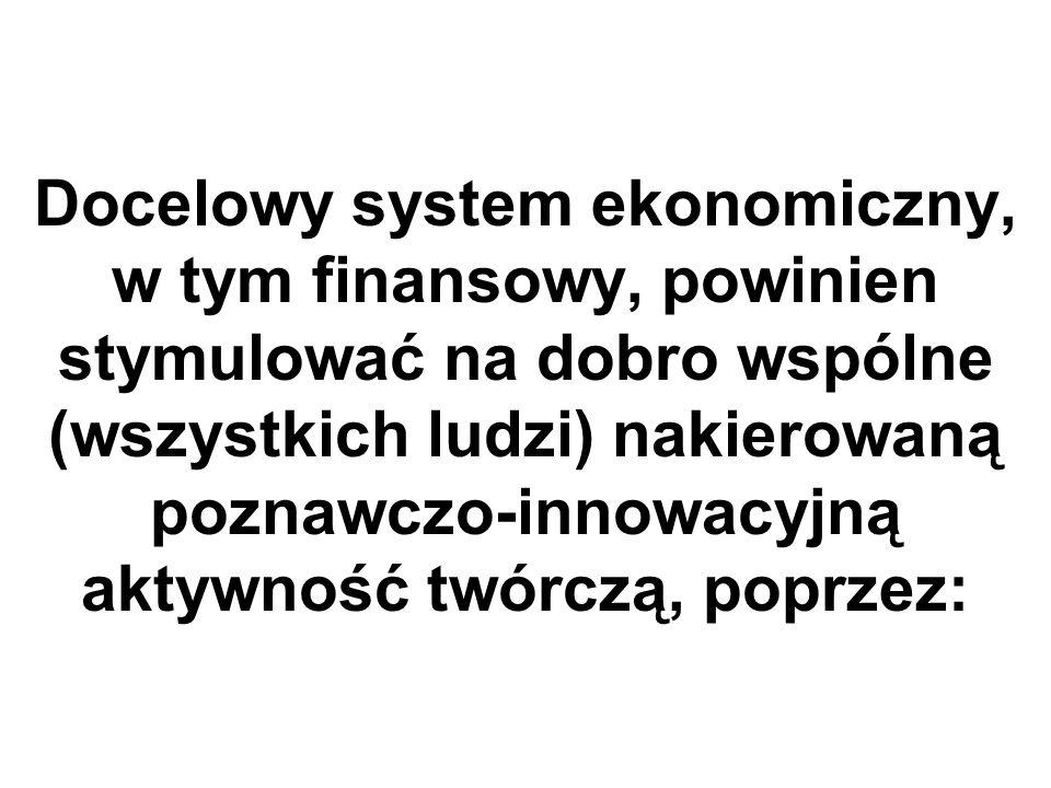 Docelowy system ekonomiczny, w tym finansowy, powinien stymulować na dobro wspólne (wszystkich ludzi) nakierowaną poznawczo-innowacyjną aktywność twórczą, poprzez: