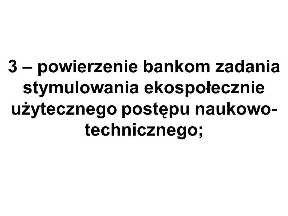 3 – powierzenie bankom zadania stymulowania ekospołecznie użytecznego postępu naukowo- technicznego;
