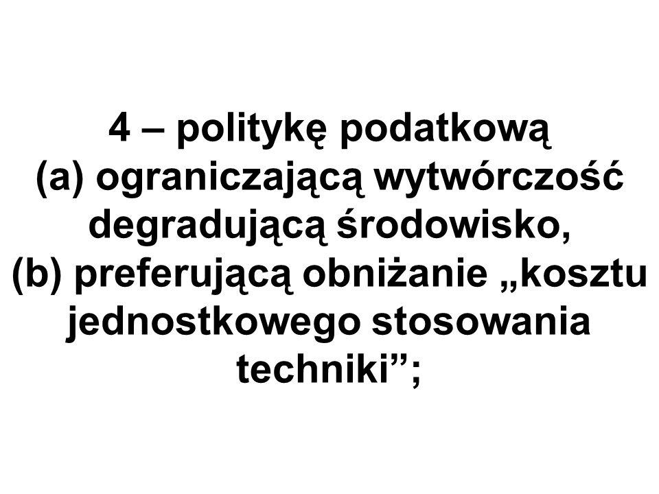 4 – politykę podatkową (a) ograniczającą wytwórczość degradującą środowisko, (b) preferującą obniżanie kosztu jednostkowego stosowania techniki;