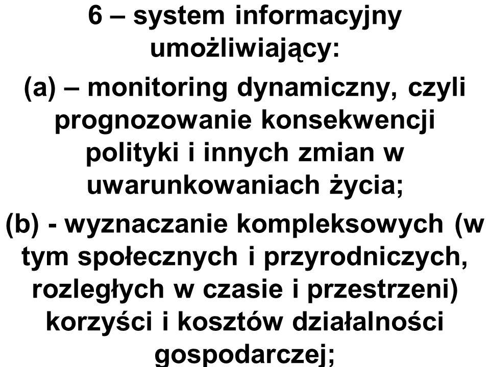 6 – system informacyjny umożliwiający: (a) – monitoring dynamiczny, czyli prognozowanie konsekwencji polityki i innych zmian w uwarunkowaniach życia; (b) - wyznaczanie kompleksowych (w tym społecznych i przyrodniczych, rozległych w czasie i przestrzeni) korzyści i kosztów działalności gospodarczej;