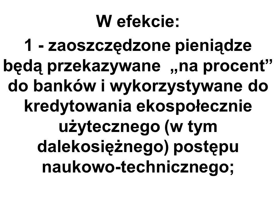 W efekcie: 1 - zaoszczędzone pieniądze będą przekazywane na procent do banków i wykorzystywane do kredytowania ekospołecznie użytecznego (w tym dalekosiężnego) postępu naukowo-technicznego;