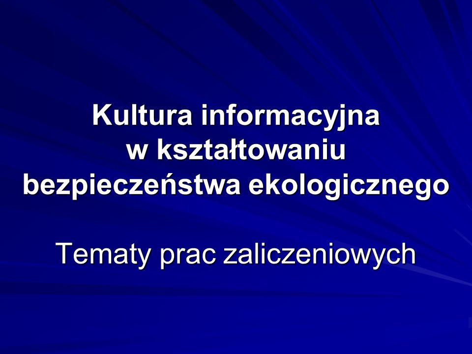 Kultura informacyjna w kształtowaniu bezpieczeństwa ekologicznego Tematy prac zaliczeniowych