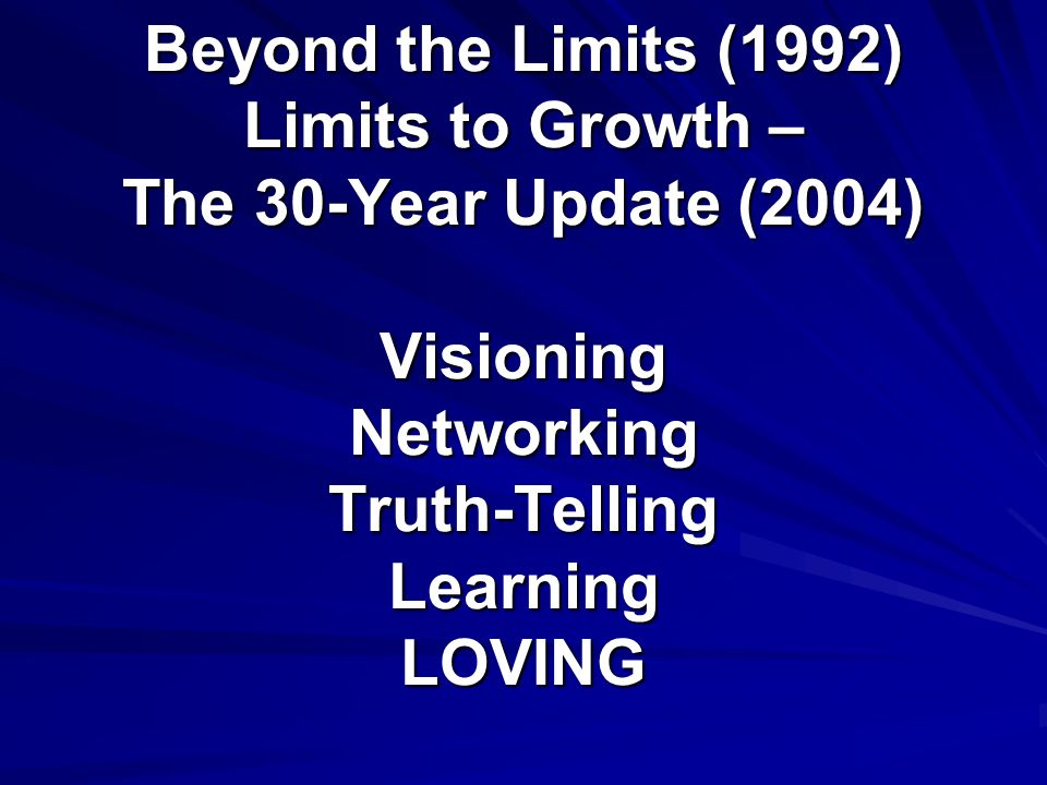 Beyond the Limits (1992) Limits to Growth – The 30-Year Update (2004) Visioning Networking Truth-Telling Learning LOVING