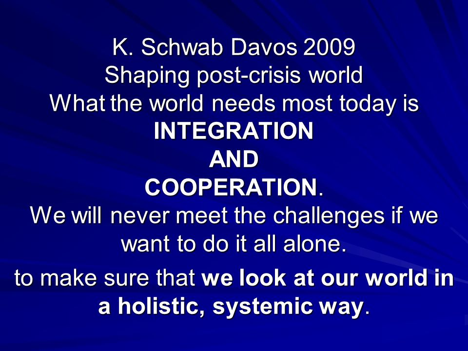 K. Schwab Davos 2009 Shaping post-crisis world What the world needs most today is INTEGRATION AND COOPERATION. We will never meet the challenges if we