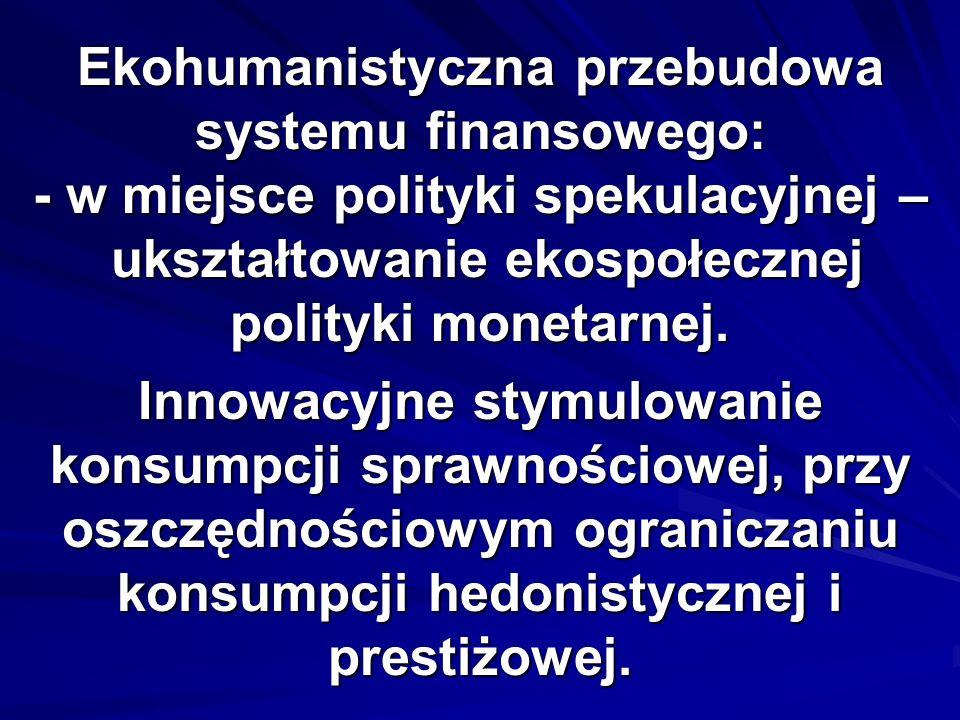 Ekohumanistyczna przebudowa systemu finansowego: - w miejsce polityki spekulacyjnej – ukształtowanie ekospołecznej polityki monetarnej.