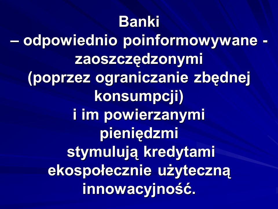 Banki – odpowiednio poinformowywane - zaoszczędzonymi (poprzez ograniczanie zbędnej konsumpcji) i im powierzanymi pieniędzmi stymulują kredytami ekospołecznie użyteczną innowacyjność.