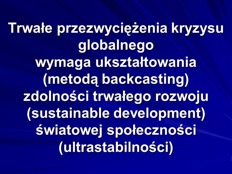 Trwałe przezwyciężenia kryzysu globalnego wymaga ukształtowania (metodą backcasting) zdolności trwałego rozwoju (sustainable development) światowej społeczności (ultrastabilności)