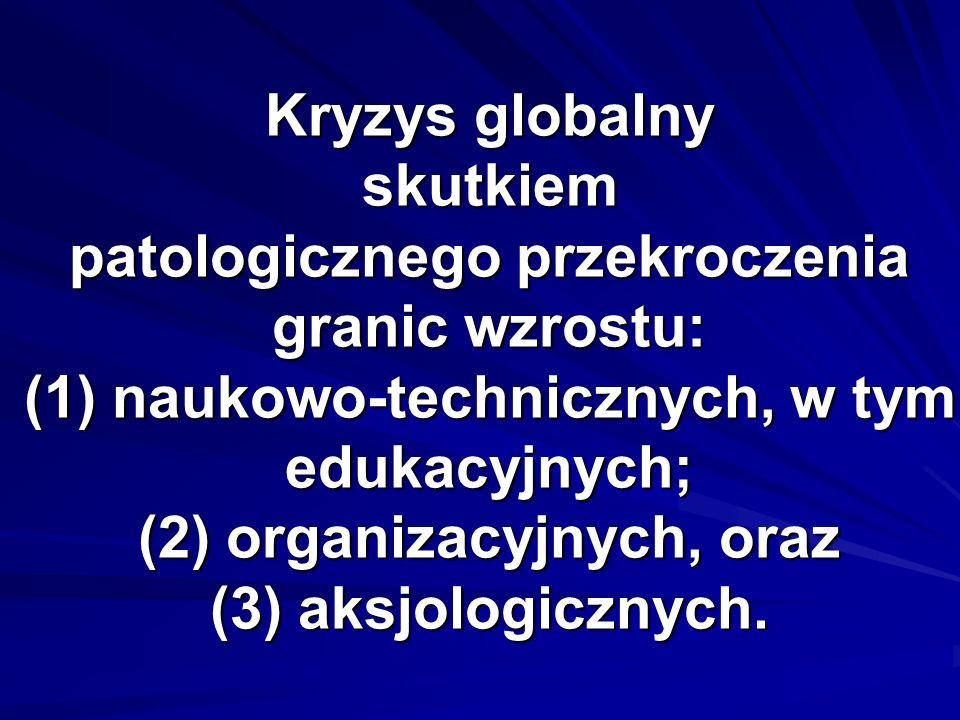 Kryzys globalny skutkiem patologicznego przekroczenia granic wzrostu: (1) naukowo-technicznych, w tym edukacyjnych; (2) organizacyjnych, oraz (3) aksjologicznych.