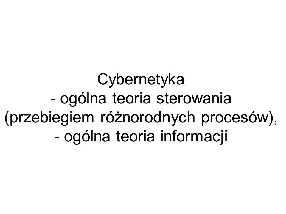Cybernetyka - ogólna teoria sterowania (przebiegiem różnorodnych procesów), - ogólna teoria informacji