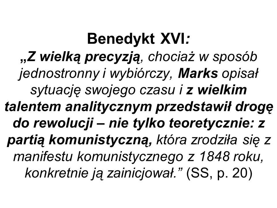 Benedykt XVI:Z wielką precyzją, chociaż w sposób jednostronny i wybiórczy, Marks opisał sytuację swojego czasu i z wielkim talentem analitycznym przedstawił drogę do rewolucji – nie tylko teoretycznie: z partią komunistyczną, która zrodziła się z manifestu komunistycznego z 1848 roku, konkretnie ją zainicjował.