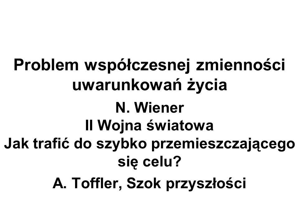Problem współczesnej zmienności uwarunkowań życia N. Wiener II Wojna światowa Jak trafić do szybko przemieszczającego się celu? A. Toffler, Szok przys