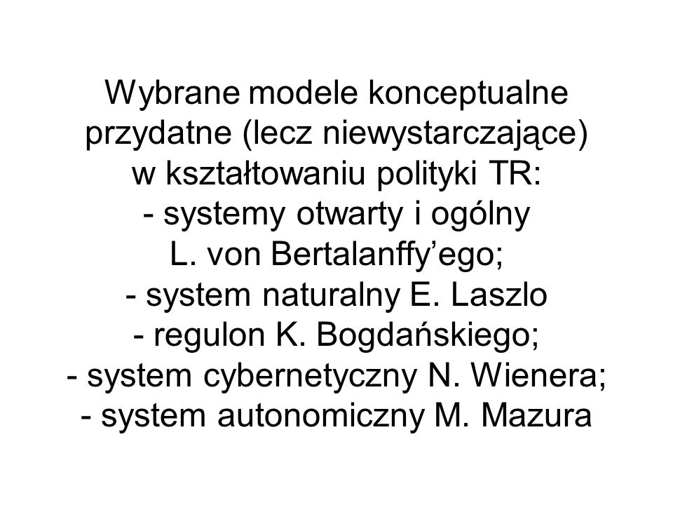 Wybrane modele konceptualne przydatne (lecz niewystarczające) w kształtowaniu polityki TR: - systemy otwarty i ogólny L. von Bertalanffyego; - system