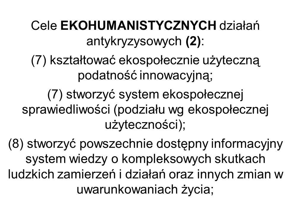 Cele EKOHUMANISTYCZNYCH działań antykryzysowych (2): (7) kształtować ekospołecznie użyteczną podatność innowacyjną; (7) stworzyć system ekospołecznej sprawiedliwości (podziału wg ekospołecznej użyteczności); (8) stworzyć powszechnie dostępny informacyjny system wiedzy o kompleksowych skutkach ludzkich zamierzeń i działań oraz innych zmian w uwarunkowaniach życia;