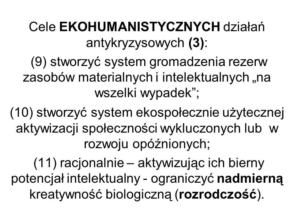 Cele EKOHUMANISTYCZNYCH działań antykryzysowych (3): (9) stworzyć system gromadzenia rezerw zasobów materialnych i intelektualnych na wszelki wypadek; (10) stworzyć system ekospołecznie użytecznej aktywizacji społeczności wykluczonych lub w rozwoju opóźnionych; (11) racjonalnie – aktywizując ich bierny potencjał intelektualny - ograniczyć nadmierną kreatywność biologiczną (rozrodczość).