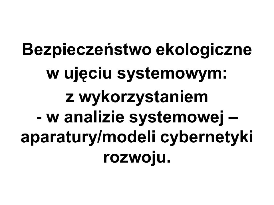 Bezpieczeństwo ekologiczne w ujęciu systemowym: z wykorzystaniem - w analizie systemowej – aparatury/modeli cybernetyki rozwoju.