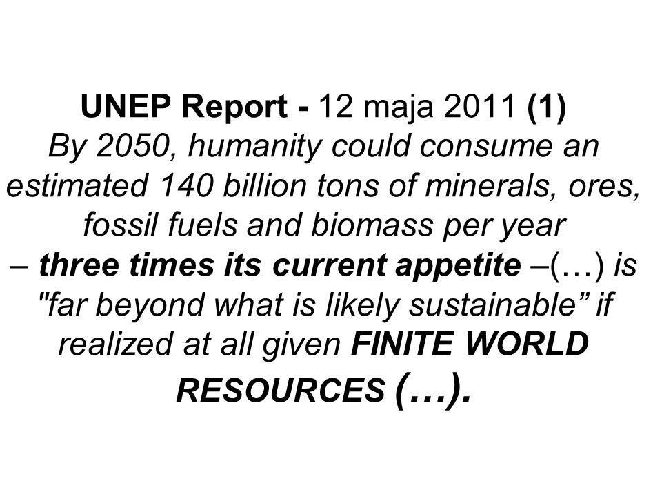 UNEP Report - 12 maja 2011 (1) By 2050, humanity could consume an estimated 140 billion tons of minerals, ores, fossil fuels and biomass per year – th