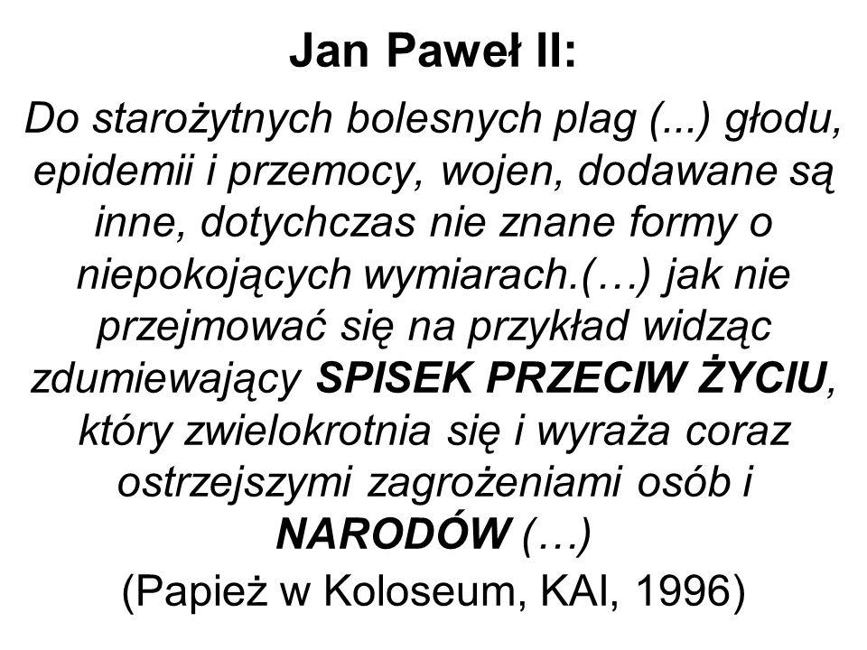 Jan Paweł II: Do starożytnych bolesnych plag (...) głodu, epidemii i przemocy, wojen, dodawane są inne, dotychczas nie znane formy o niepokojących wymiarach.(…) jak nie przejmować się na przykład widząc zdumiewający SPISEK PRZECIW ŻYCIU, który zwielokrotnia się i wyraża coraz ostrzejszymi zagrożeniami osób i NARODÓW (…) (Papież w Koloseum, KAI, 1996)