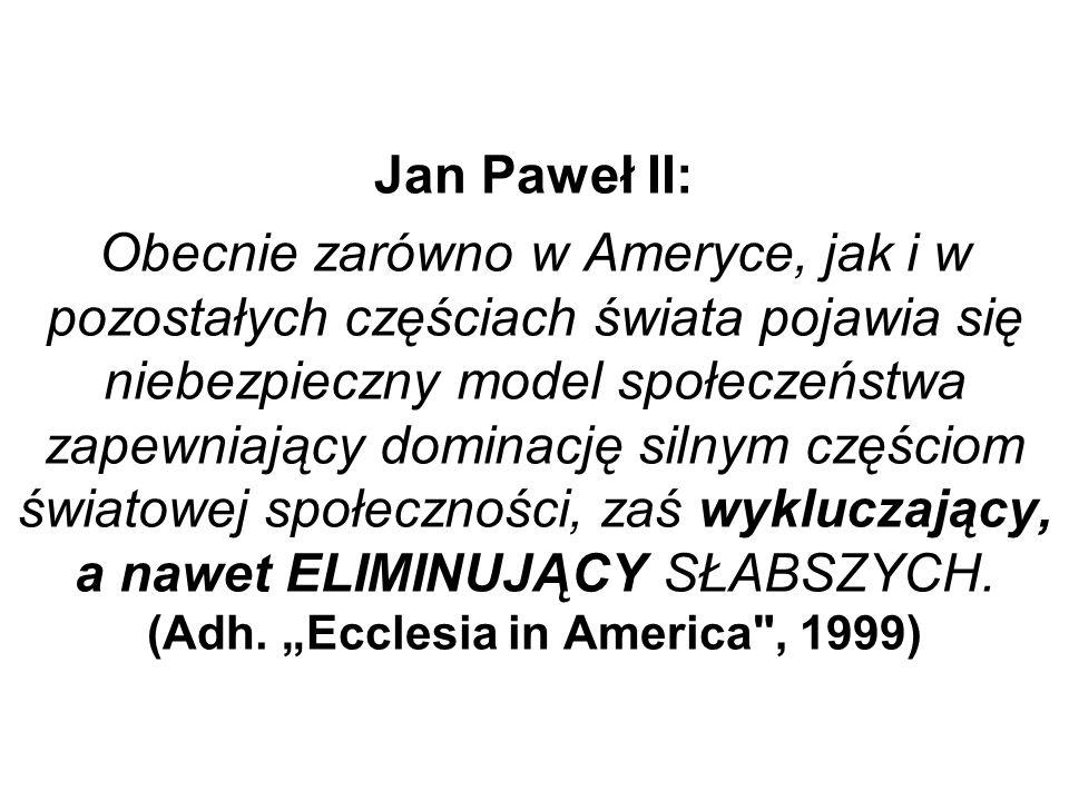 Jan Paweł II: Obecnie zarówno w Ameryce, jak i w pozostałych częściach świata pojawia się niebezpieczny model społeczeństwa zapewniający dominację silnym częściom światowej społeczności, zaś wykluczający, a nawet ELIMINUJĄCY SŁABSZYCH.
