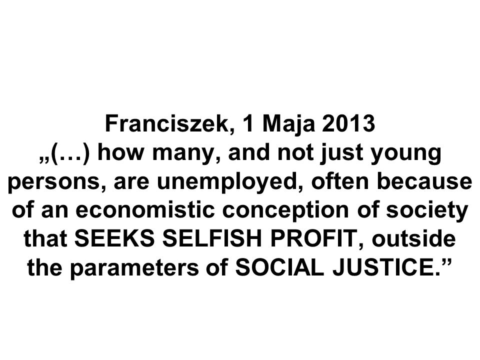 Franciszek, 1 Maja 2013 (…) how many, and not just young persons, are unemployed, often because of an economistic conception of society that SEEKS SEL