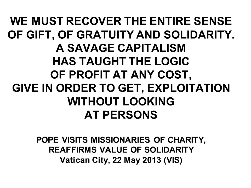 WE MUST RECOVER THE ENTIRE SENSE OF GIFT, OF GRATUITY AND SOLIDARITY.