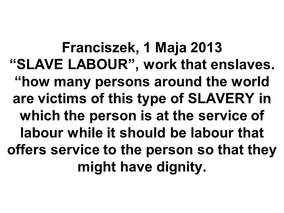 Franciszek, 1 Maja 2013 SLAVE LABOUR, work that enslaves.