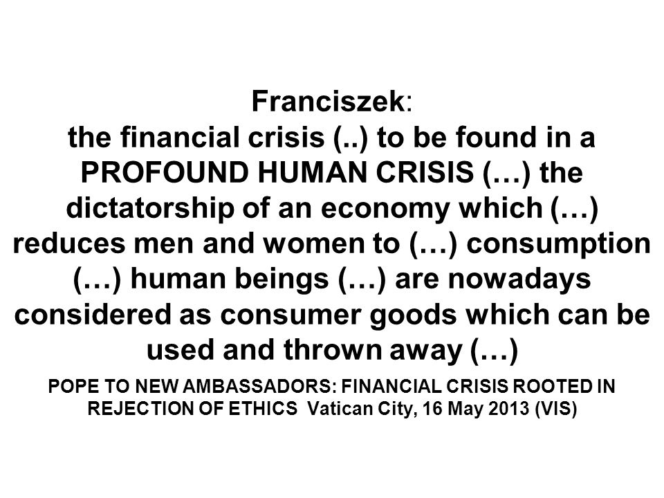Franciszek: the financial crisis (..) to be found in a PROFOUND HUMAN CRISIS (…) the dictatorship of an economy which (…) reduces men and women to (…) consumption (…) human beings (…) are nowadays considered as consumer goods which can be used and thrown away (…) POPE TO NEW AMBASSADORS: FINANCIAL CRISIS ROOTED IN REJECTION OF ETHICS Vatican City, 16 May 2013 (VIS)