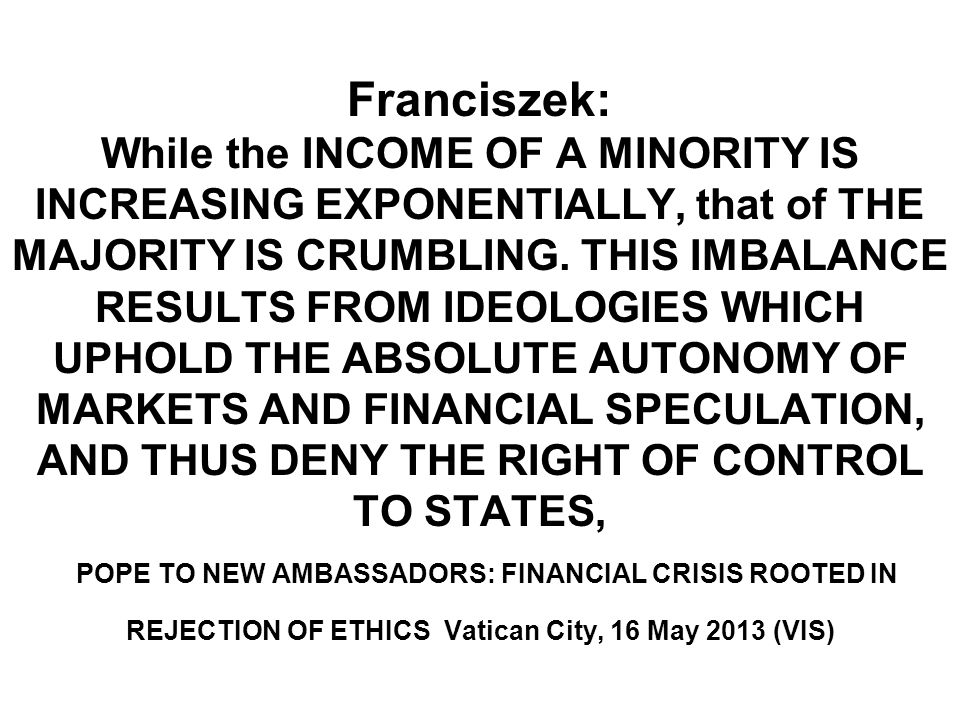 Franciszek: While the INCOME OF A MINORITY IS INCREASING EXPONENTIALLY, that of THE MAJORITY IS CRUMBLING. THIS IMBALANCE RESULTS FROM IDEOLOGIES WHIC