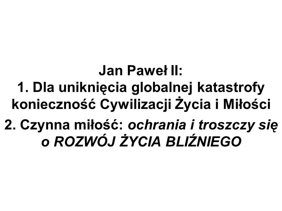Jan Paweł II: 1. Dla uniknięcia globalnej katastrofy konieczność Cywilizacji Życia i Miłości 2. Czynna miłość: ochrania i troszczy się o ROZWÓJ ŻYCIA