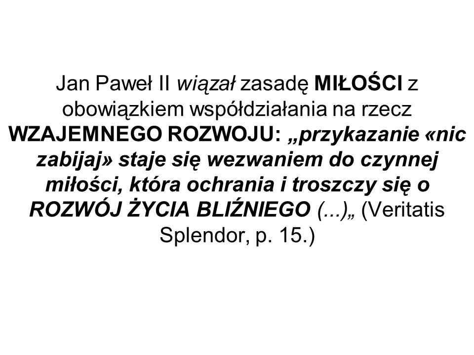 Jan Paweł II wiązał zasadę MIŁOŚCI z obowiązkiem współdziałania na rzecz WZAJEMNEGO ROZWOJU: przykazanie «nic zabijaj» staje się wezwaniem do czynnej