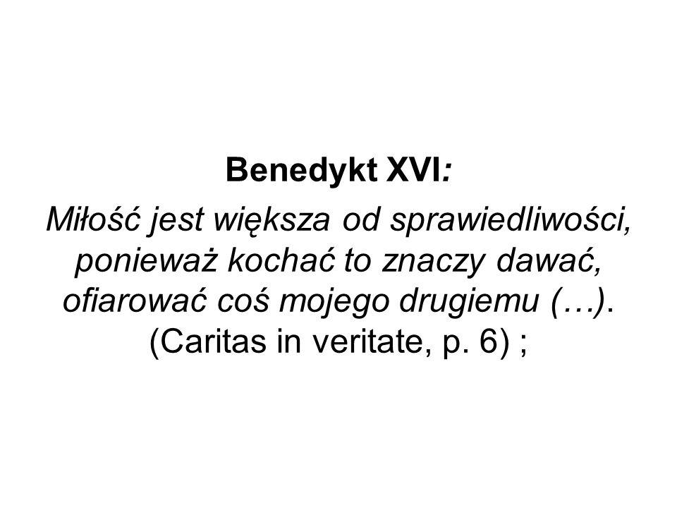 Benedykt XVI: Miłość jest większa od sprawiedliwości, ponieważ kochać to znaczy dawać, ofiarować coś mojego drugiemu (…). (Caritas in veritate, p. 6)
