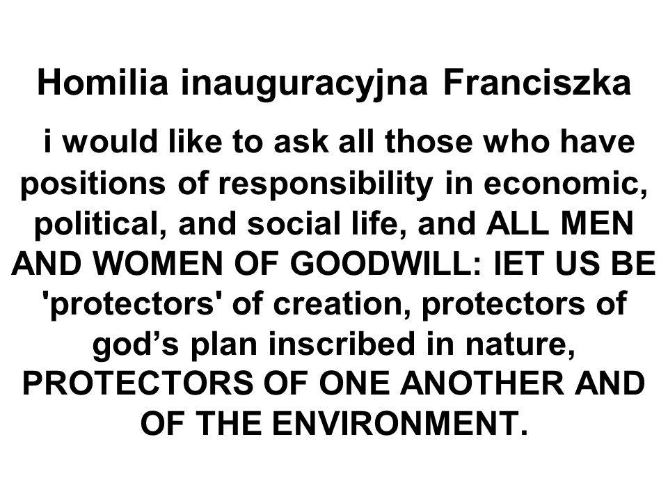 Homilia inauguracyjna Franciszka i would like to ask all those who have positions of responsibility in economic, political, and social life, and ALL MEN AND WOMEN OF GOODWILL: lET US BE protectors of creation, protectors of gods plan inscribed in nature, PROTECTORS OF ONE ANOTHER AND OF THE ENVIRONMENT.