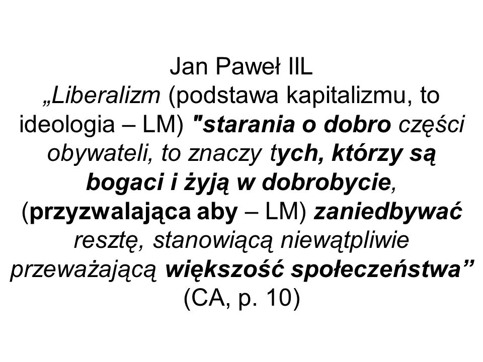 Jan Paweł IIL Liberalizm (podstawa kapitalizmu, to ideologia – LM) starania o dobro części obywateli, to znaczy tych, którzy są bogaci i żyją w dobrobycie, (przyzwalająca aby – LM) zaniedbywać resztę, stanowiącą niewątpliwie przeważającą większość społeczeństwa (CA, p.