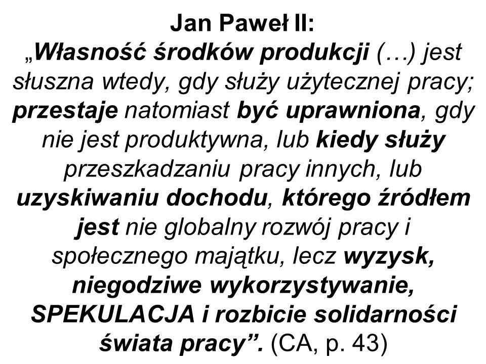 Jan Paweł II:Własność środków produkcji (…) jest słuszna wtedy, gdy służy użytecznej pracy; przestaje natomiast być uprawniona, gdy nie jest produktywna, lub kiedy służy przeszkadzaniu pracy innych, lub uzyskiwaniu dochodu, którego źródłem jest nie globalny rozwój pracy i społecznego majątku, lecz wyzysk, niegodziwe wykorzystywanie, SPEKULACJA i rozbicie solidarności świata pracy.