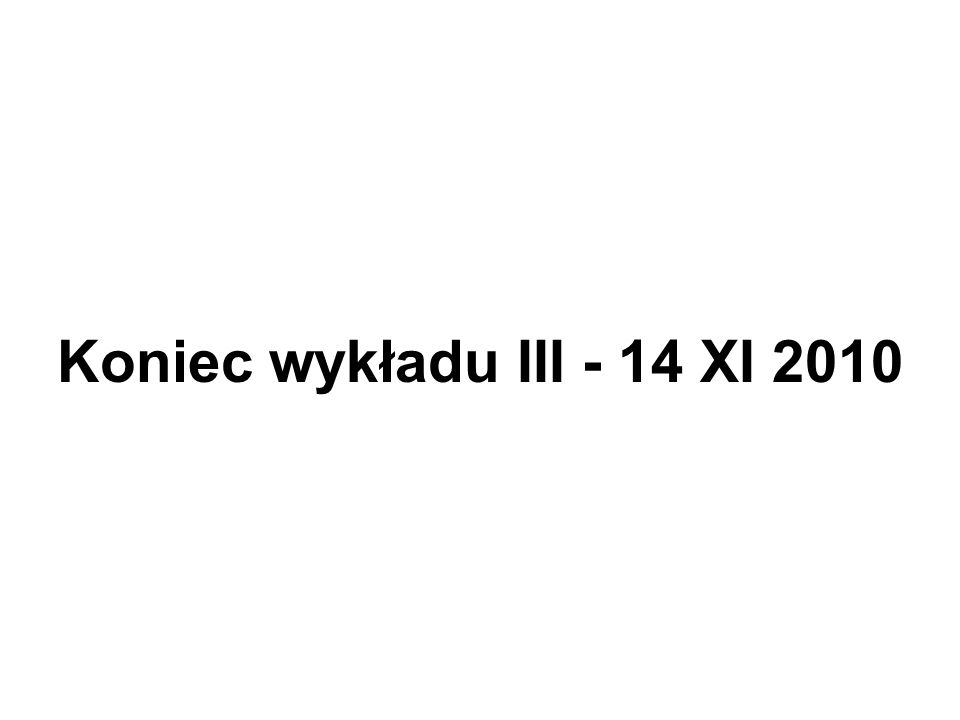 Koniec wykładu III - 14 XI 2010