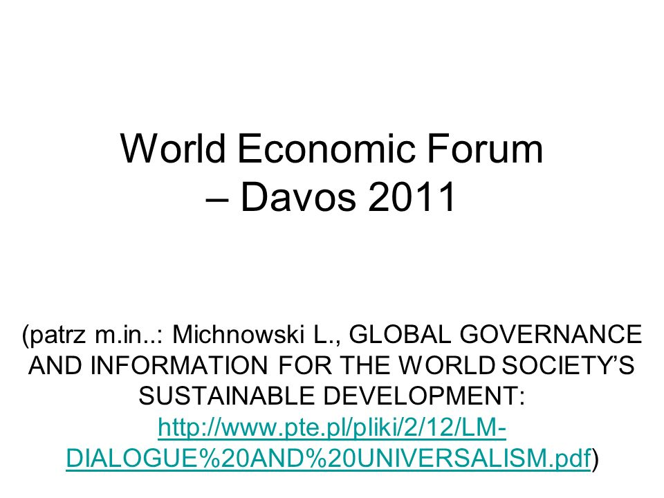 World Economic Forum – Davos 2011 (patrz m.in..: Michnowski L., GLOBAL GOVERNANCE AND INFORMATION FOR THE WORLD SOCIETYS SUSTAINABLE DEVELOPMENT: http