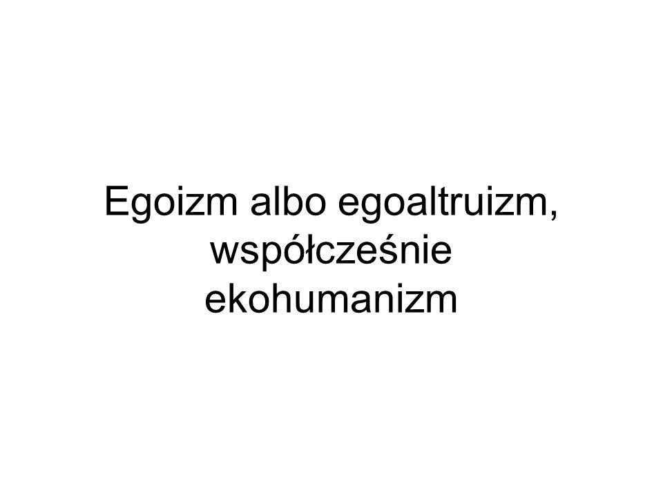 Egoizm albo egoaltruizm, współcześnie ekohumanizm