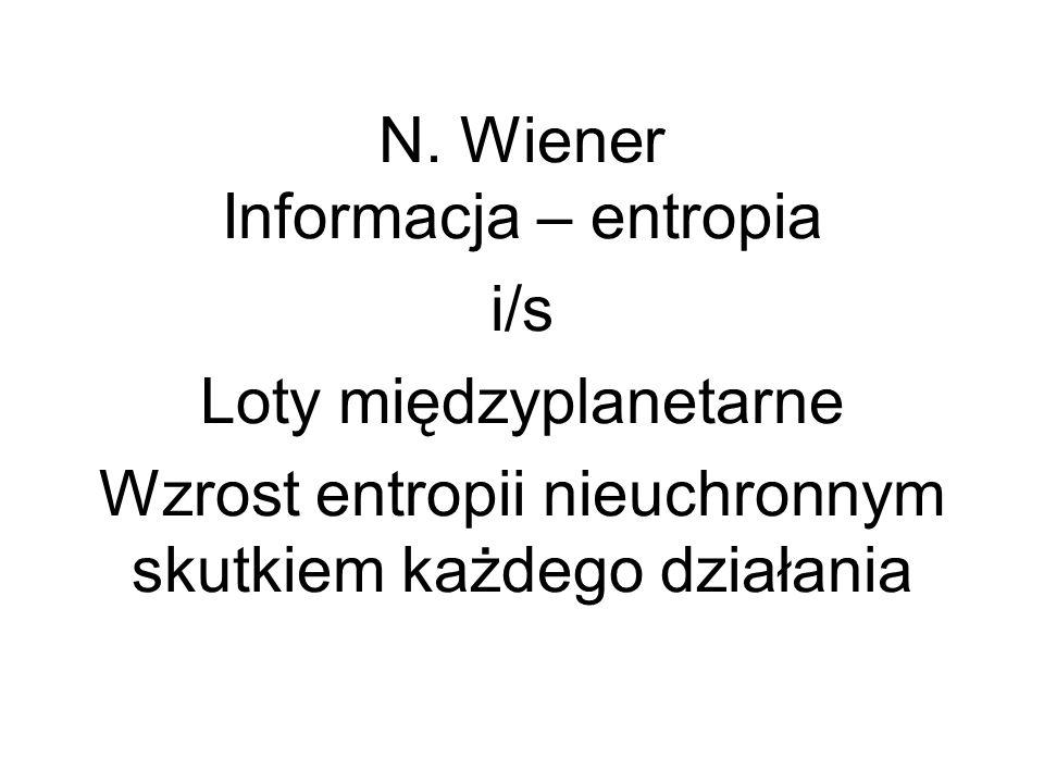 N. Wiener Informacja – entropia i/s Loty międzyplanetarne Wzrost entropii nieuchronnym skutkiem każdego działania