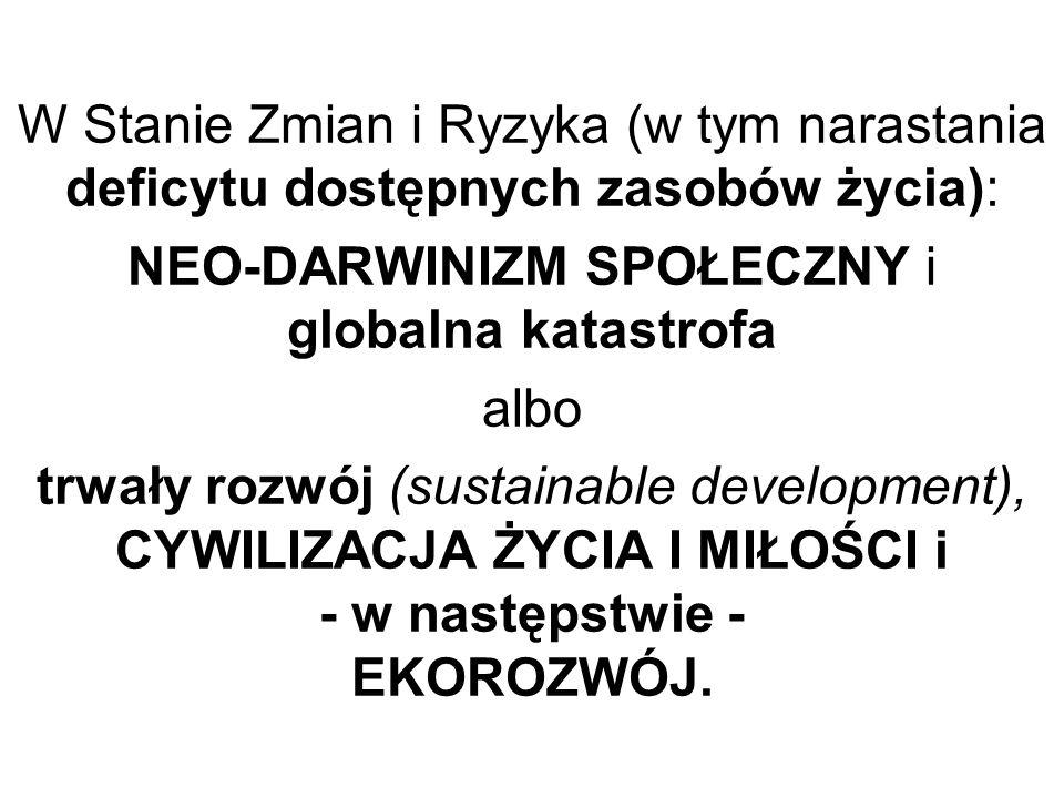 W Stanie Zmian i Ryzyka (w tym narastania deficytu dostępnych zasobów życia): NEO-DARWINIZM SPOŁECZNY i globalna katastrofa albo trwały rozwój (sustai