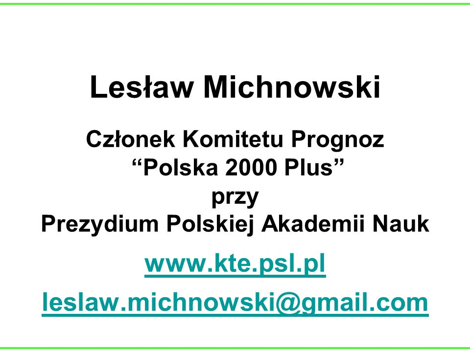 Lesław Michnowski Członek Komitetu Prognoz Polska 2000 Plus przy Prezydium Polskiej Akademii Nauk www.kte.psl.pl leslaw.michnowski@gmail.com www.kte.p