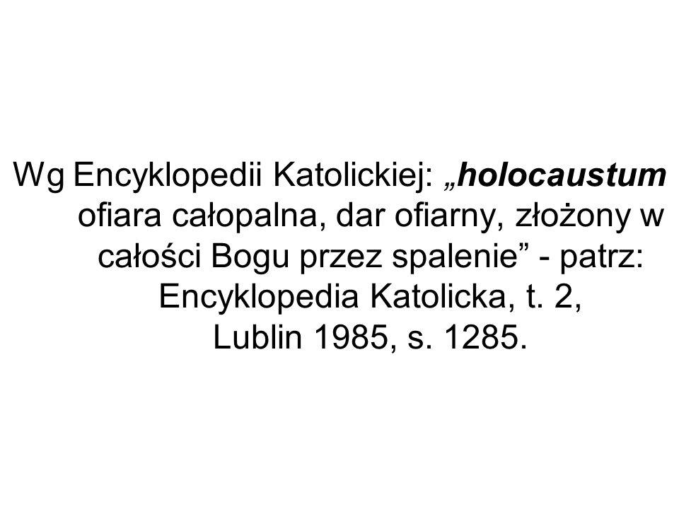 Wg Encyklopedii Katolickiej: holocaustum ofiara całopalna, dar ofiarny, złożony w całości Bogu przez spalenie - patrz: Encyklopedia Katolicka, t. 2, L