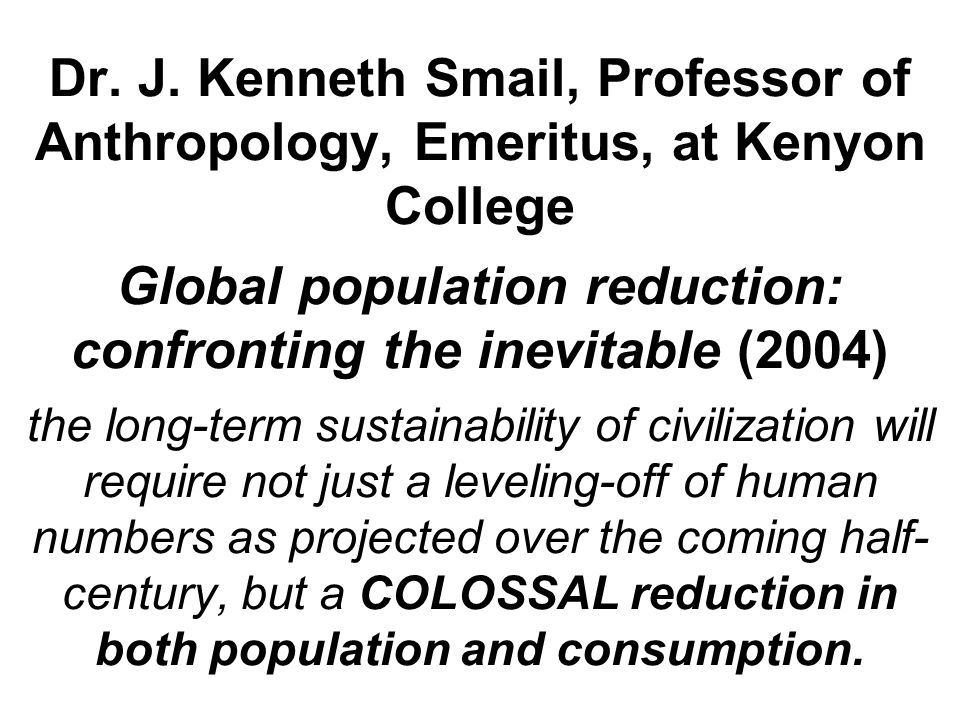 Dr. J. Kenneth Smail, Professor of Anthropology, Emeritus, at Kenyon College Global population reduction: confronting the inevitable (2004) the long-t