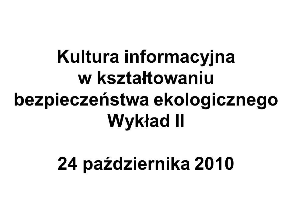 Kultura informacyjna w kształtowaniu bezpieczeństwa ekologicznego Wykład II 24 października 2010