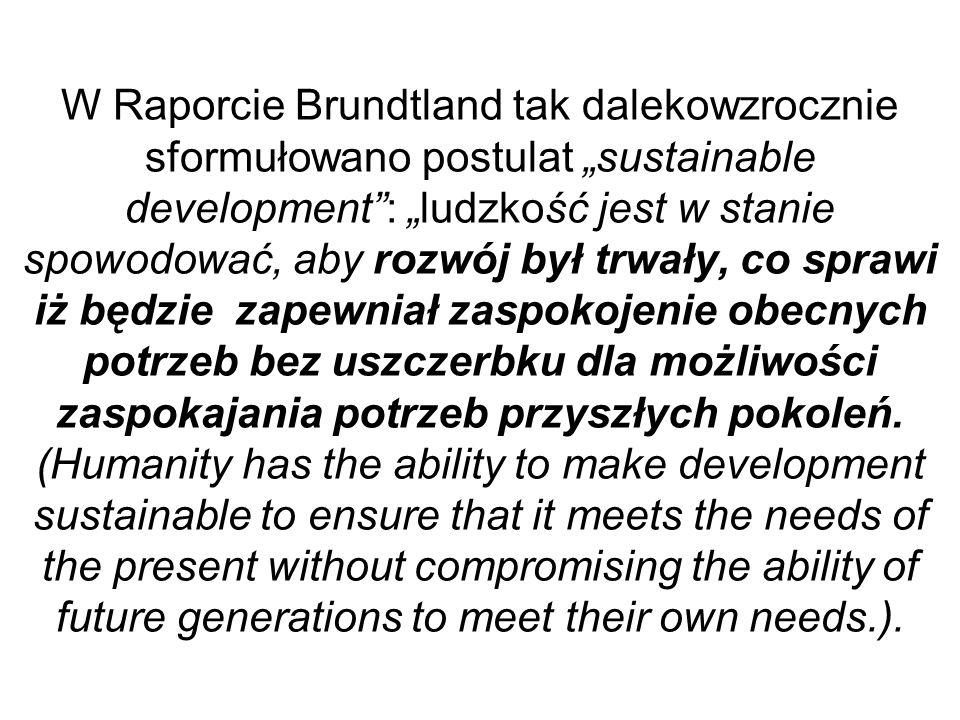 W Raporcie Brundtland tak dalekowzrocznie sformułowano postulat sustainable development: ludzkość jest w stanie spowodować, aby rozwój był trwały, co