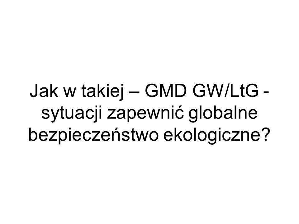 Jak w takiej – GMD GW/LtG - sytuacji zapewnić globalne bezpieczeństwo ekologiczne?