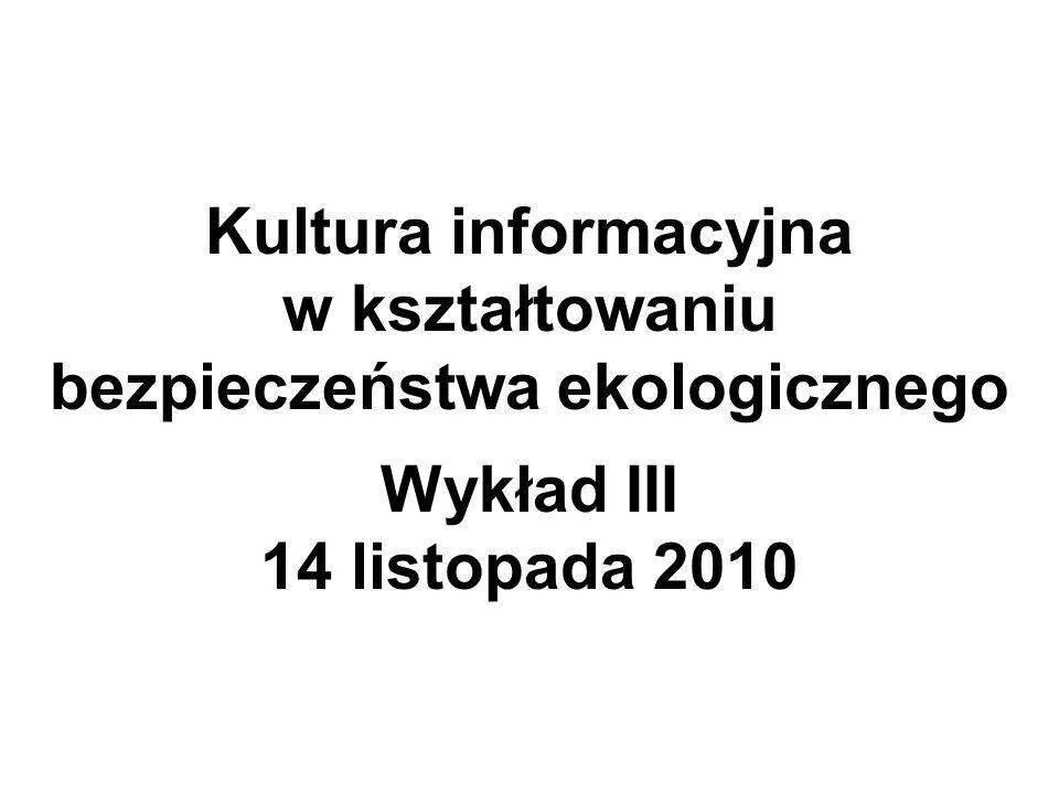 Kultura informacyjna w kształtowaniu bezpieczeństwa ekologicznego Wykład III 14 listopada 2010