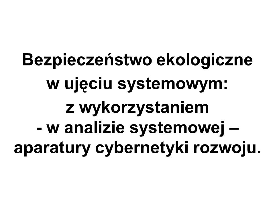 Bezpieczeństwo ekologiczne w ujęciu systemowym: z wykorzystaniem - w analizie systemowej – aparatury cybernetyki rozwoju.